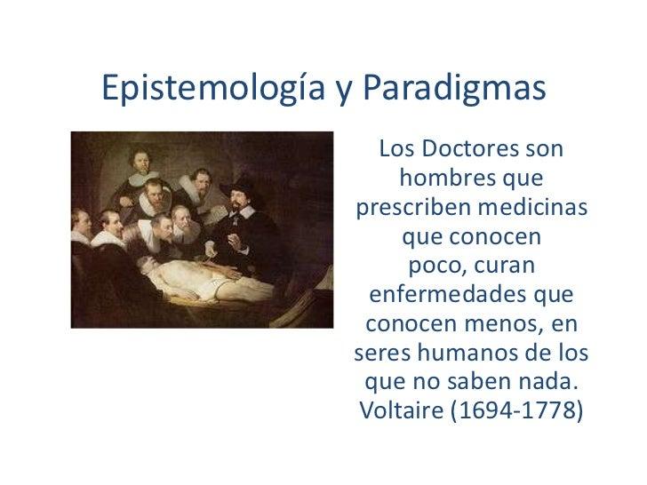 Epistemología y Paradigmas<br />Los Doctores son hombres que prescriben medicinas que conocen poco, curan enfermedades que...