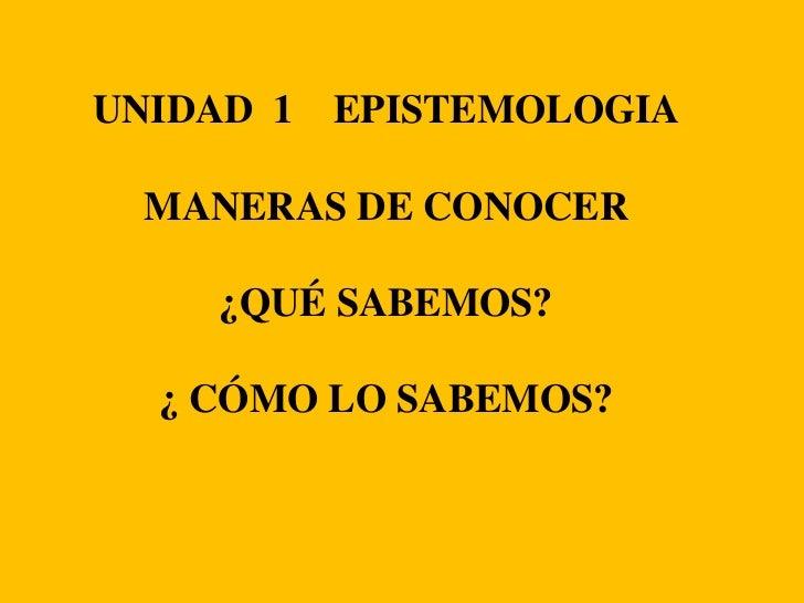 UNIDAD  1    EPISTEMOLOGIA<br />MANERAS DE CONOCER<br />¿QUÉ SABEMOS?<br />¿ CÓMO LO SABEMOS?<br />