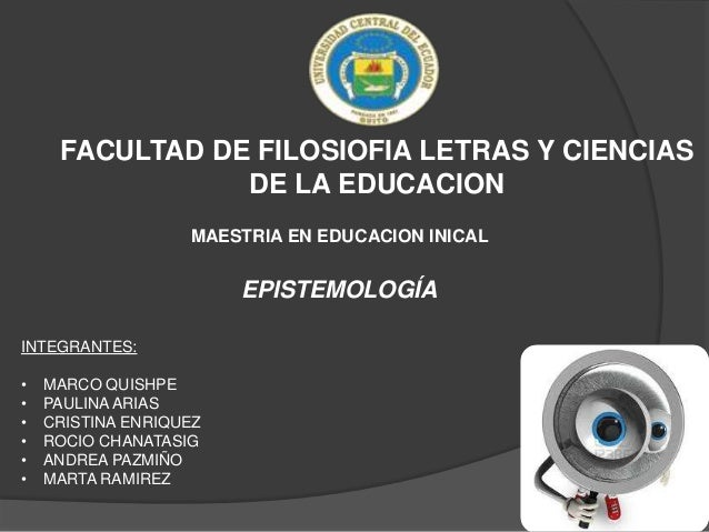 FACULTAD DE FILOSIOFIA LETRAS Y CIENCIAS DE LA EDUCACION MAESTRIA EN EDUCACION INICAL  EPISTEMOLOGÍA INTEGRANTES: • • • • ...