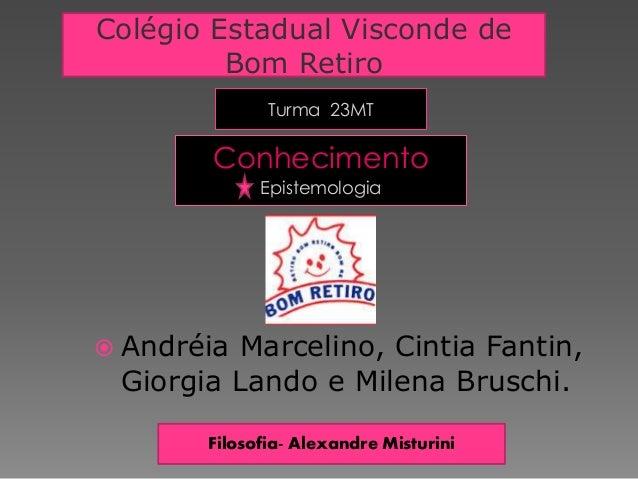 Turma 23MT Conhecimento Epistemologia  Andréia Marcelino, Cintia Fantin, Giorgia Lando e Milena Bruschi. Colégio Estadual...