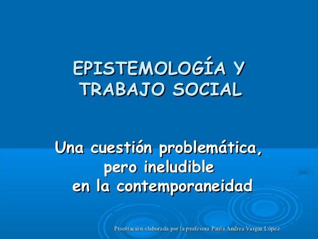 EPISTEMOLOGÍA Y   TRABAJO SOCIALUna cuestión problemática,      pero ineludible  en la contemporaneidad       Prsentación ...