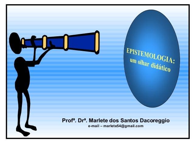 Profª. Drª. Marlete dos Santos Dacoreggio  e-mail – marlete54@gmail.com