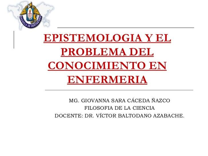 EPISTEMOLOGIA Y EL PROBLEMA DEL CONOCIMIENTO EN ENFERMERIA MG. GIOVANNA SARA CÁCEDA ÑAZCO FILOSOFIA DE LA CIENCIA DOCENTE:...