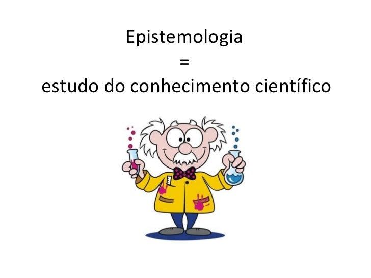 Epistemologia               =estudo do conhecimento científico