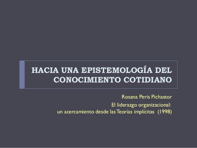 HACIA UNA EPISTEMOLOGÍA DEL    CONOCIMIENTO COTIDIANO                                 Rosana Peris Pichastor              ...