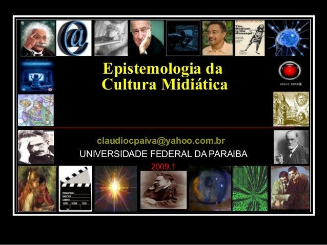 Epistemologia da Cultura Midiática claudiocpaiva@yahoo.com.br UNIVERSIDADE FEDERAL DA PARAIBA 2009.1