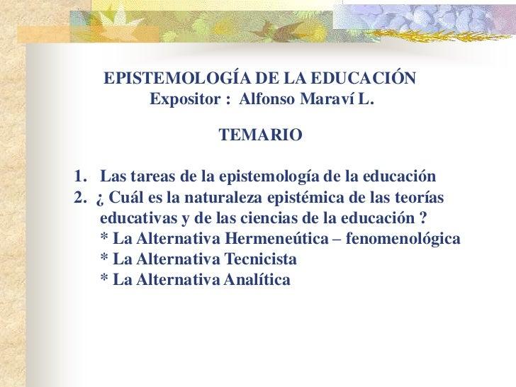 EPISTEMOLOGÍA DE LA EDUCACIÓN         Expositor : Alfonso Maraví L.                   TEMARIO1. Las tareas de la epistemol...