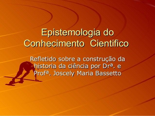 Epistemologia doEpistemologia do Conhecimento CientificoConhecimento Cientifico Refletido sobre a construção daRefletido s...