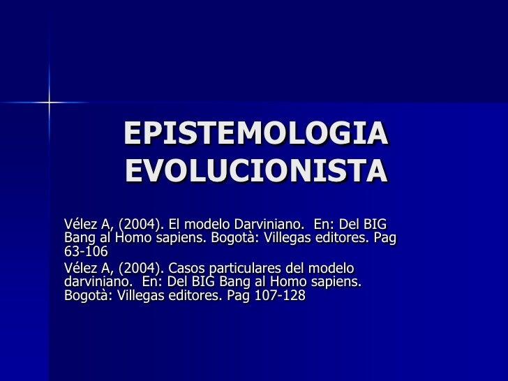 EPISTEMOLOGIA EVOLUCIONISTA<br />Vélez A, (2004). El modelo Darviniano.  En: Del BIG Bang al Homo sapiens. Bogotà: Villega...