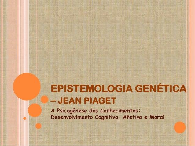 EPISTEMOLOGIA GENÉTICA– JEAN PIAGETA Psicogênese dos Conhecimentos:Desenvolvimento Cognitivo, Afetivo e Moral