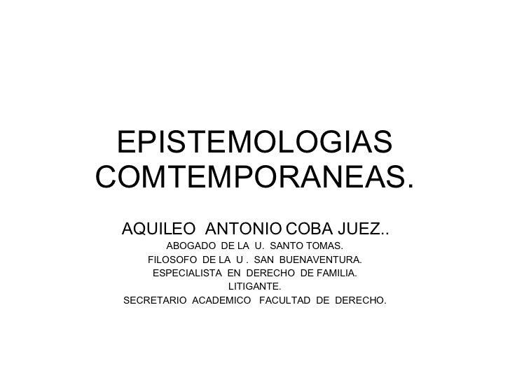 EPISTEMOLOGIAS COMTEMPORANEAS. AQUILEO  ANTONIO COBA JUEZ.. ABOGADO  DE LA  U.  SANTO TOMAS. FILOSOFO  DE LA  U .  SAN  BU...