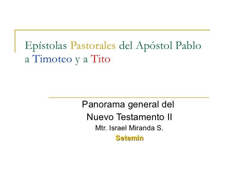 Epístolas  Pastorales  del Apóstol Pablo a  Timoteo  y a  Tito Panorama general del  Nuevo Testamento II Mtr. Israel Miran...