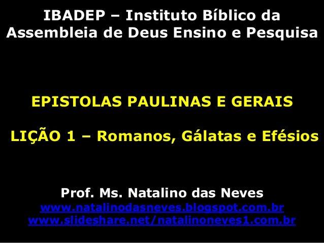 IBADEP – Instituto Bíblico daAssembleia de Deus Ensino e PesquisaEPISTOLAS PAULINAS E GERAISLIÇÃO 1 – Romanos, Gálatas e E...