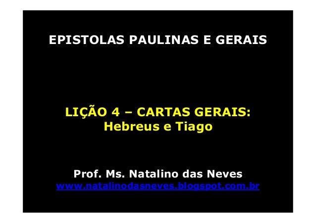 EPISTOLAS PAULINAS E GERAISLIÇÃO 4 – CARTAS GERAIS:Hebreus e TiagoProf. Ms. Natalino das Neveswww.natalinodasneves.blogspo...