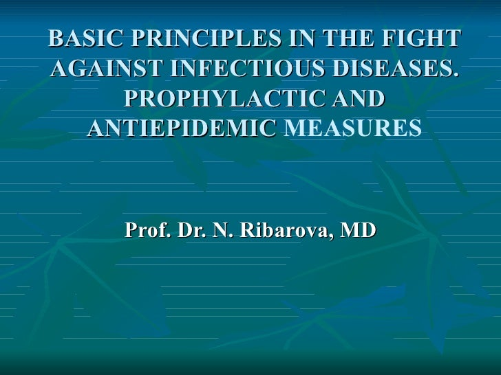 BASIC PRINCIPLES IN THE FIGHTAGAINST INFECTIOUS DISEASES.     PROPHYLACTIC AND  ANTIEPIDEMIC MEASURES     Prof. Dr. N. Rib...