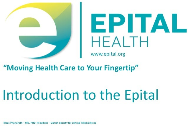"""www.epital.org""""Moving Health Care to Your Fingertip""""Introduction to the EpitalKlaus Phanareth – MD, PHD, President – Dani..."""