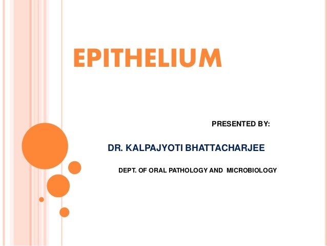 EPITHELIUM PRESENTED BY: DR. KALPAJYOTI BHATTACHARJEE DEPT. OF ORAL PATHOLOGY AND MICROBIOLOGY