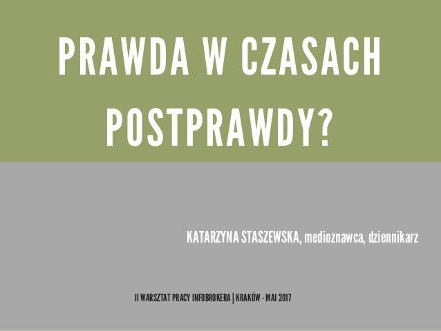 P R A W D A W C Z A S A C H P O S T P R A W D Y ? II WARSZTAT PRACY INFOBROKERA | KRAKÓW - MAJ 2017 KATARZYNA STASZEWSKA, ...