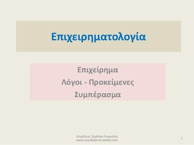 Επιχειρηματολογία Επιχείρημα Λόγοι - Προκείμενες Συμπέρασμα Επιμέλεια : Σερδάκη Ευαγγελία www.synodoiporos.weebly.com 1