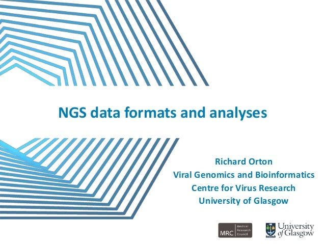NGS data formats and analyses Richard Orton Viral Genomics and Bioinformatics Centre for Virus Research University of Glas...