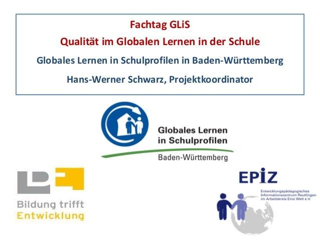 Fachtag GLiS Qualität im Globalen Lernen in der Schule Globales Lernen in Schulprofilen in Baden-Württemberg Hans-Werner S...
