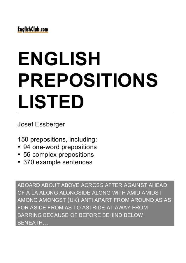 ENGLISH PREPOSITIONS LISTED Josef Essberger 150 prepositions, including: • 94 one-word prepositions • 56 complex prepositi...