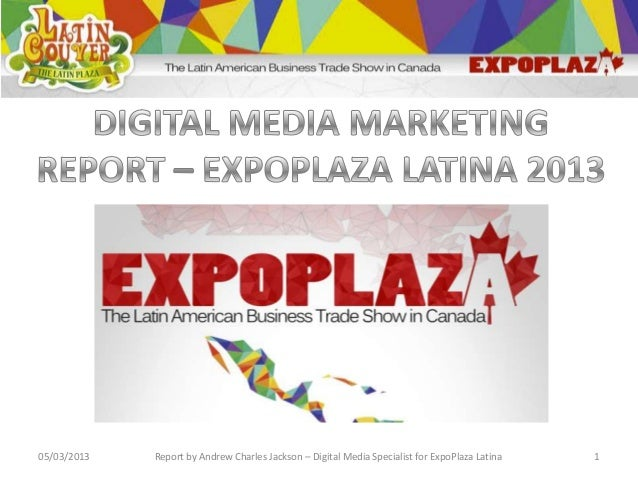05/03/2013   Report by Andrew Charles Jackson – Digital Media Specialist for ExpoPlaza Latina   1