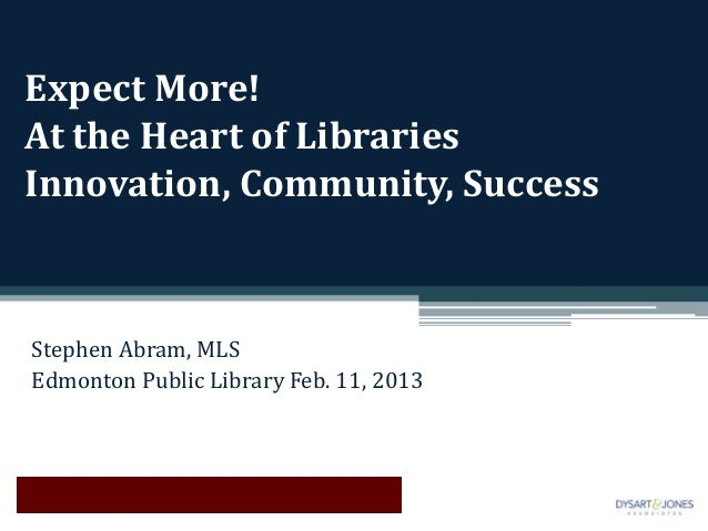 Expect More!At the Heart of LibrariesInnovation, Community, SuccessStephen Abram, MLSEdmonton Public Library Feb. 11, 2013