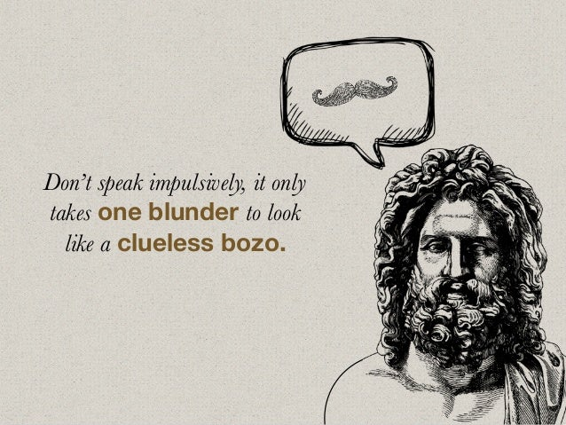 Don't speak impulsively, it only takes one blunder to look like a clueless bozo.