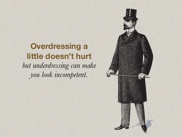 Overdressing a little doesn't hurt but underdressing can make you look incompetent.
