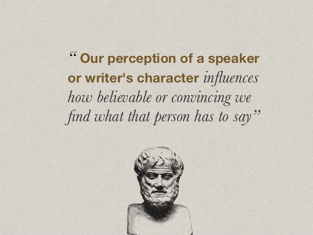 """"""" Our perception of a speaker or writer's character influences how believable or convincing we find what that person has to ..."""