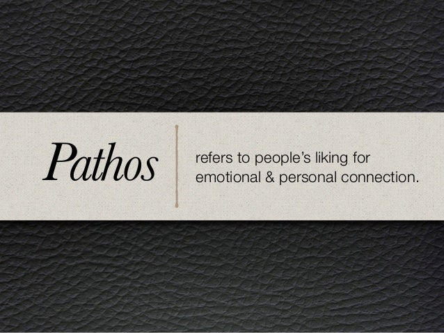 refers to people's liking for emotional & personal connection.Pathos