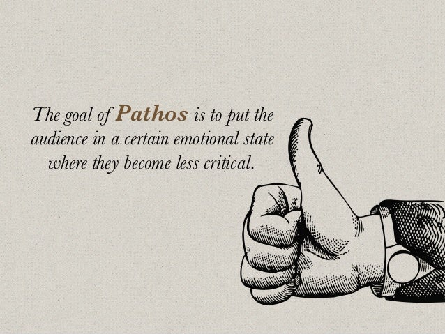 The goal of Pathos is to put the audience in a certain emotional state where they become less critical.