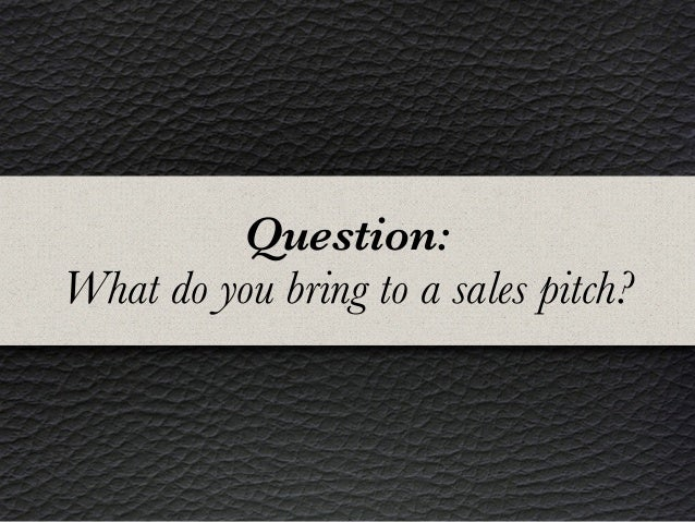 Question: What do you bring to a sales pitch?