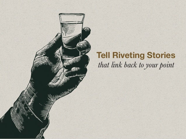 Tell Riveting Stories that link back to your point