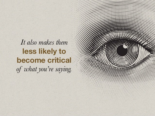 It also makes them less likely to become critical of what you're saying.