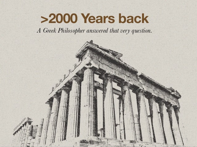 >2000 Years back A Greek Philosopher answered that very question.