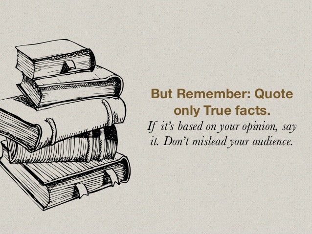 But Remember: Quote only True facts. If it's based on your opinion, say it. Don't mislead your audience.