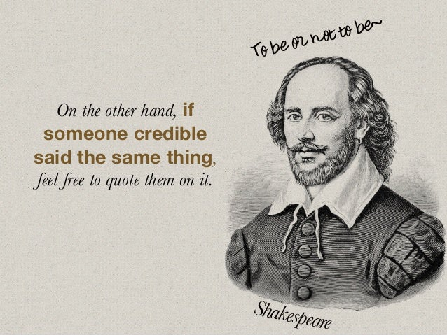 On the other hand, if someone credible said the same thing, feel free to quote them on it. To be or not to be~ Shakespeare