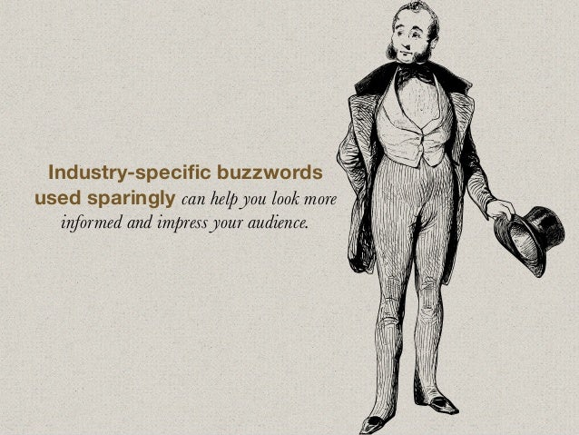 Industry-specific buzzwords used sparingly can help you look more informed and impress your audience.