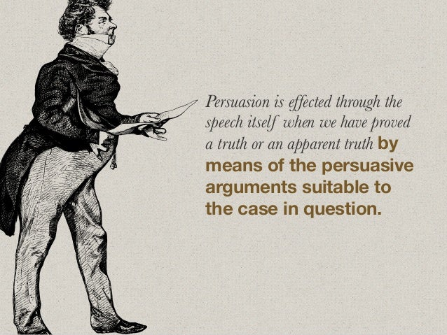 Persuasion is effected through the speech itself when we have proved a truth or an apparent truth by means of the persuasi...