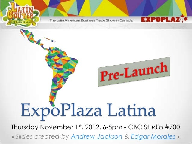 ExpoPlaza LatinaThursday November 1st, 2012, 6-8pm - CBC Studio #700 Slides created by Andrew Jackson & Edgar Morales
