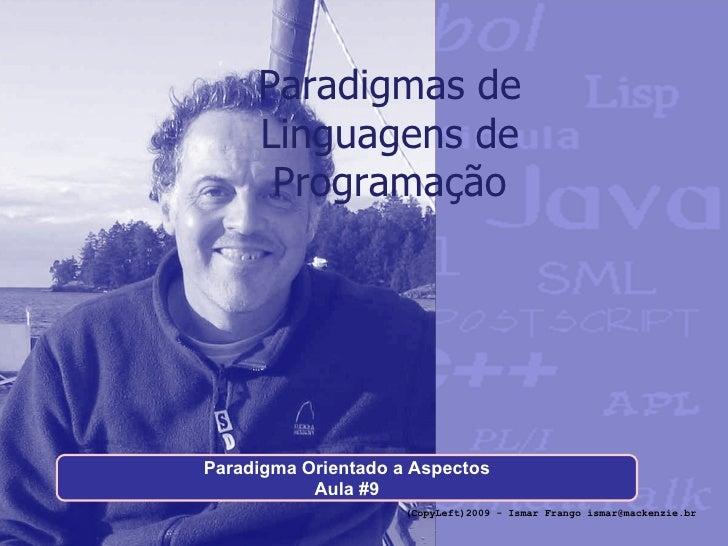 Paradigmas de Linguagens de Programação Paradigma Orientado a Aspectos Aula #9 (CopyLeft)2009 - Ismar Frango ismar@mackenz...