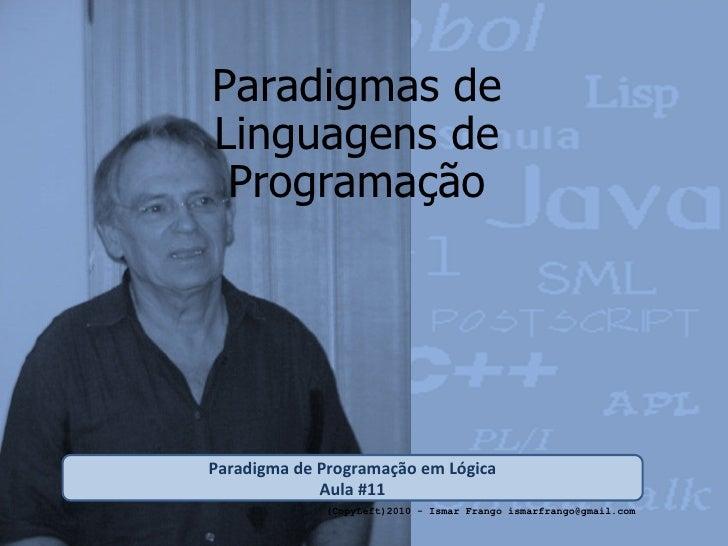 Paradigmas de Linguagens de Programação Paradigma de Programação em Lógica Aula #11 (CopyLeft)2010 - Ismar Frango ismarfra...