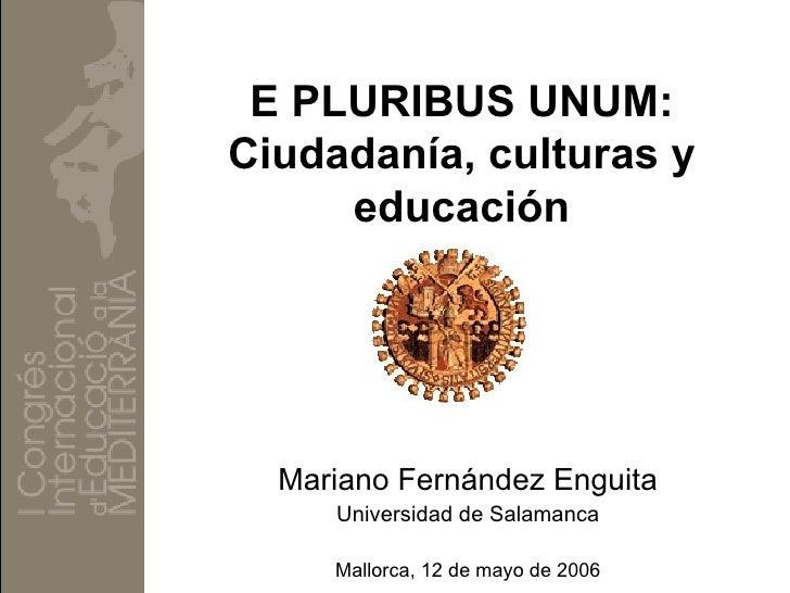 E PLURIBUS UNUM: Ciudadanía, culturas y      educación       Mariano Fernández Enguita      Universidad de Salamanca      ...