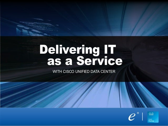 Delivering IT as a Service WITH CISCO UNIFIED DATA CENTER