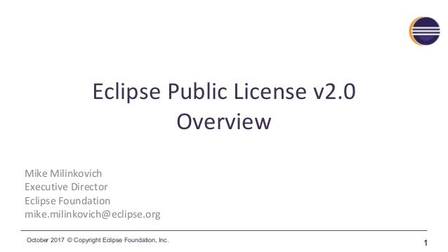 October 2017 © Copyright Eclipse Foundation, Inc. Eclipse Public License v2.0 Overview Mike Milinkovich Executive Director...