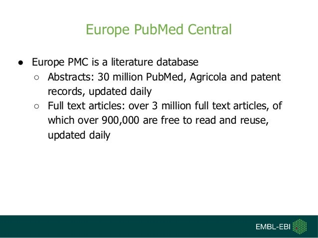 Europe PubMed Central ● Europe PMC is a literature database ○ Abstracts: 30 million PubMed, Agricola and patent records, u...
