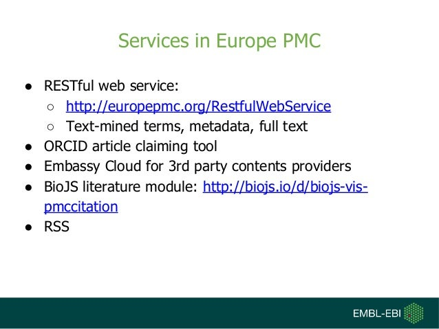 Services in Europe PMC ● RESTful web service: ○ http://europepmc.org/RestfulWebService ○ Text-mined terms, metadata, full ...