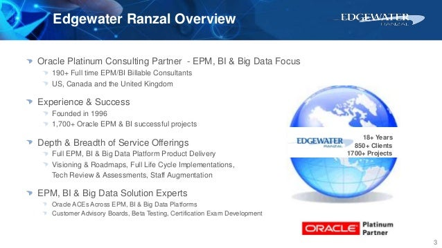 Edgewater Ranzal Overview 3 Oracle Platinum Consulting Partner - EPM, BI & Big Data Focus 190+ Full time EPM/BI Billable C...